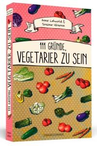 111 Gründe, Vegetarier zu sein (Anne Lehwald & Simone Ullmann, Verlag Schwarzkopf & Schwarzkopf; 9,95 Euro